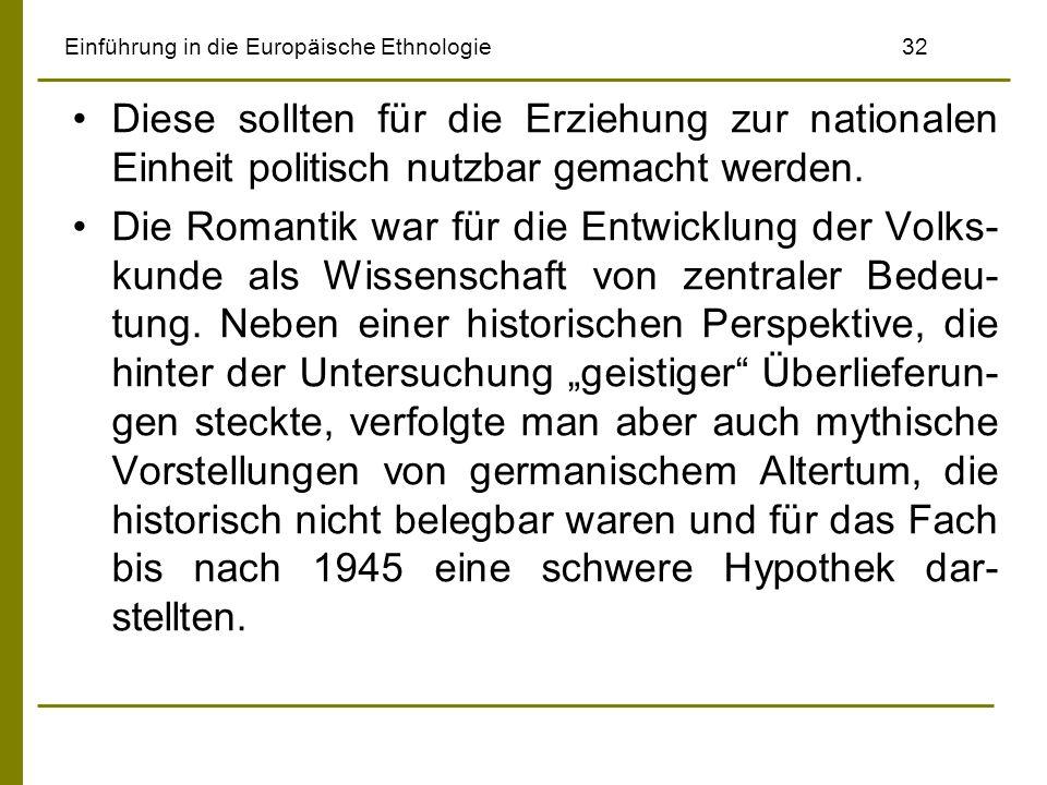 Einführung in die Europäische Ethnologie 32 Diese sollten für die Erziehung zur nationalen Einheit politisch nutzbar gemacht werden. Die Romantik war