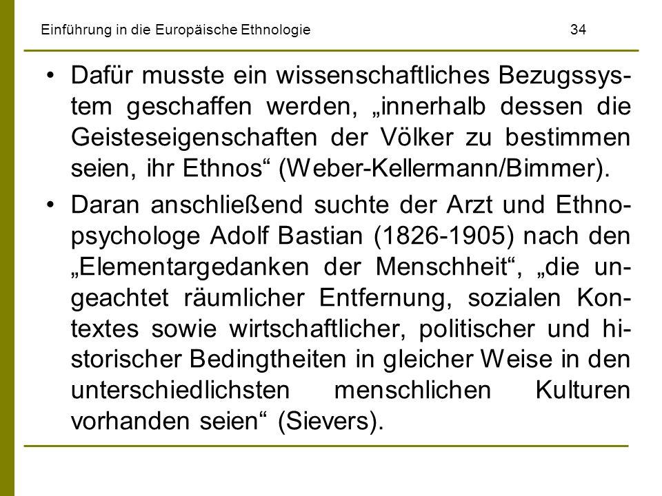 Einführung in die Europäische Ethnologie 34 Dafür musste ein wissenschaftliches Bezugssys- tem geschaffen werden, innerhalb dessen die Geisteseigenschaften der Völker zu bestimmen seien, ihr Ethnos (Weber-Kellermann/Bimmer).