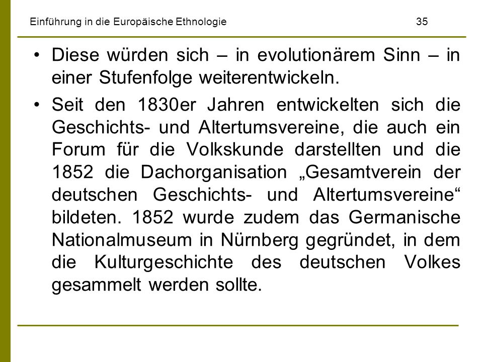 Einführung in die Europäische Ethnologie 35 Diese würden sich – in evolutionärem Sinn – in einer Stufenfolge weiterentwickeln. Seit den 1830er Jahren