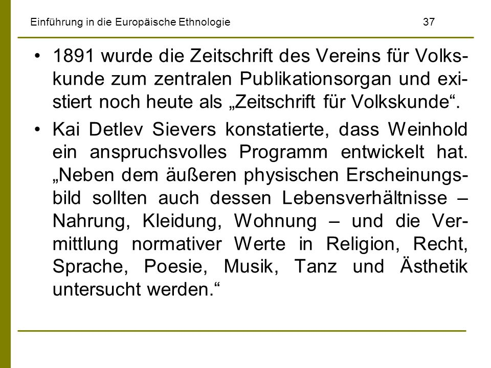 Einführung in die Europäische Ethnologie 37 1891 wurde die Zeitschrift des Vereins für Volks- kunde zum zentralen Publikationsorgan und exi- stiert noch heute als Zeitschrift für Volkskunde.