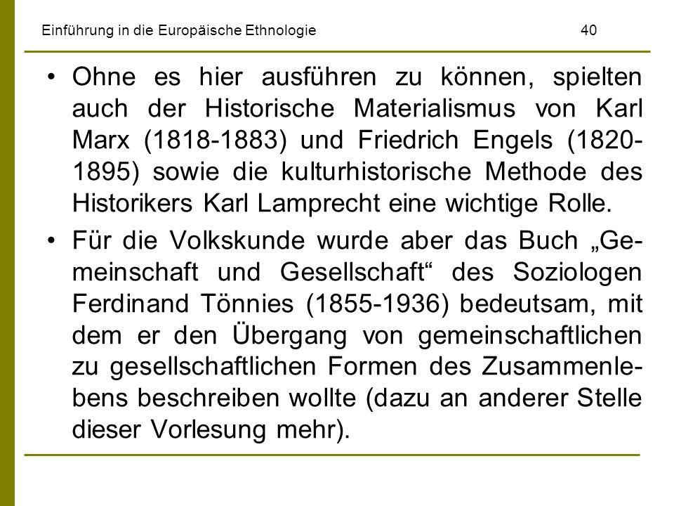 Einführung in die Europäische Ethnologie 40 Ohne es hier ausführen zu können, spielten auch der Historische Materialismus von Karl Marx (1818-1883) und Friedrich Engels (1820- 1895) sowie die kulturhistorische Methode des Historikers Karl Lamprecht eine wichtige Rolle.