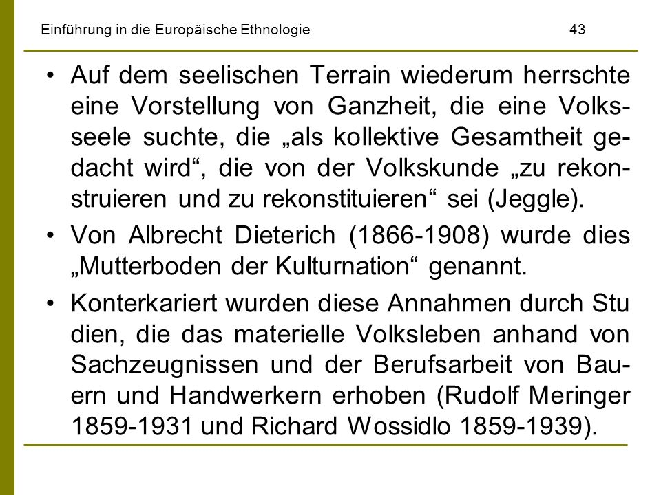 Einführung in die Europäische Ethnologie 43 Auf dem seelischen Terrain wiederum herrschte eine Vorstellung von Ganzheit, die eine Volks- seele suchte, die als kollektive Gesamtheit ge- dacht wird, die von der Volkskunde zu rekon- struieren und zu rekonstituieren sei (Jeggle).