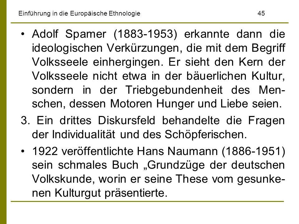 Einführung in die Europäische Ethnologie 45 Adolf Spamer (1883-1953) erkannte dann die ideologischen Verkürzungen, die mit dem Begriff Volksseele einhergingen.