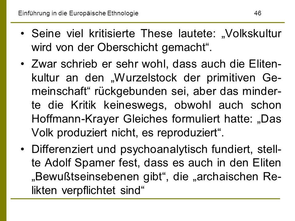 Einführung in die Europäische Ethnologie 46 Seine viel kritisierte These lautete: Volkskultur wird von der Oberschicht gemacht. Zwar schrieb er sehr w