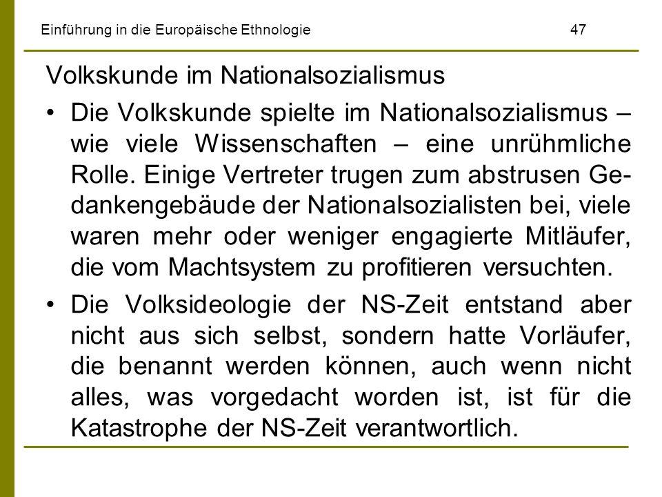 Einführung in die Europäische Ethnologie 47 Volkskunde im Nationalsozialismus Die Volkskunde spielte im Nationalsozialismus – wie viele Wissenschaften – eine unrühmliche Rolle.