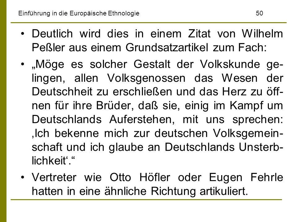 Einführung in die Europäische Ethnologie 50 Deutlich wird dies in einem Zitat von Wilhelm Peßler aus einem Grundsatzartikel zum Fach: Möge es solcher Gestalt der Volkskunde ge- lingen, allen Volksgenossen das Wesen der Deutschheit zu erschließen und das Herz zu öff- nen für ihre Brüder, daß sie, einig im Kampf um Deutschlands Auferstehen, mit uns sprechen: Ich bekenne mich zur deutschen Volksgemein- schaft und ich glaube an Deutschlands Unsterb- lichkeit.