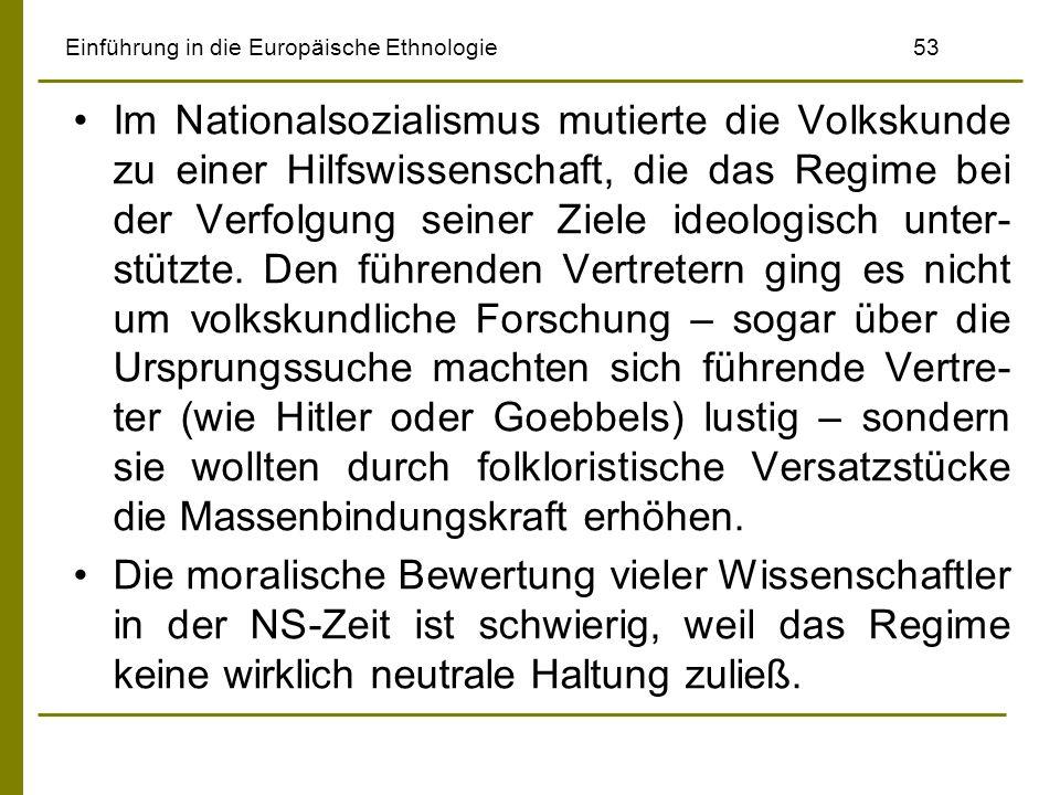 Einführung in die Europäische Ethnologie 53 Im Nationalsozialismus mutierte die Volkskunde zu einer Hilfswissenschaft, die das Regime bei der Verfolgung seiner Ziele ideologisch unter- stützte.