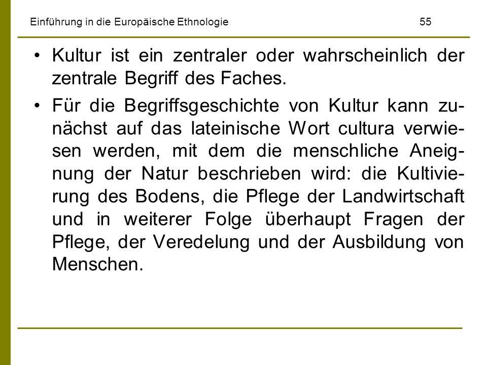 Einführung in die Europäische Ethnologie 55 Kultur ist ein zentraler oder wahrscheinlich der zentrale Begriff des Faches. Für die Begriffsgeschichte v