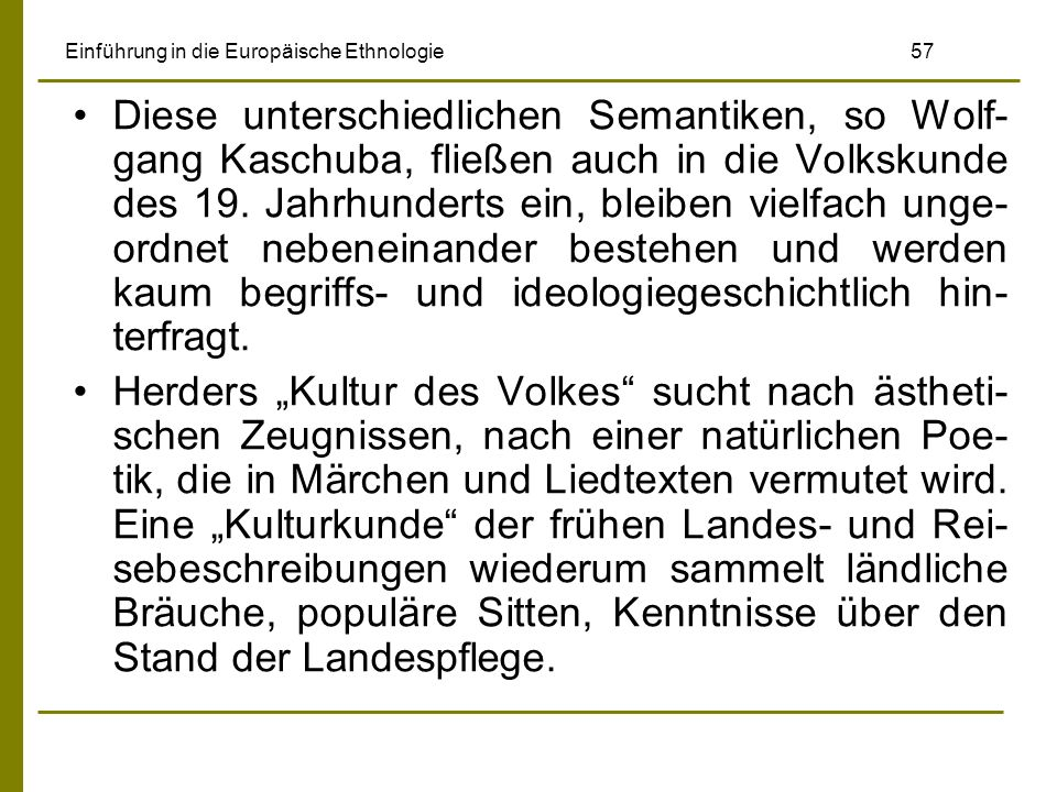 Einführung in die Europäische Ethnologie 57 Diese unterschiedlichen Semantiken, so Wolf- gang Kaschuba, fließen auch in die Volkskunde des 19. Jahrhun
