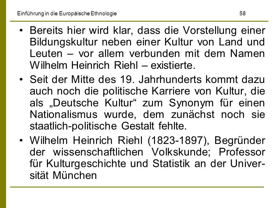 Einführung in die Europäische Ethnologie 58 Bereits hier wird klar, dass die Vorstellung einer Bildungskultur neben einer Kultur von Land und Leuten – vor allem verbunden mit dem Namen Wilhelm Heinrich Riehl – existierte.