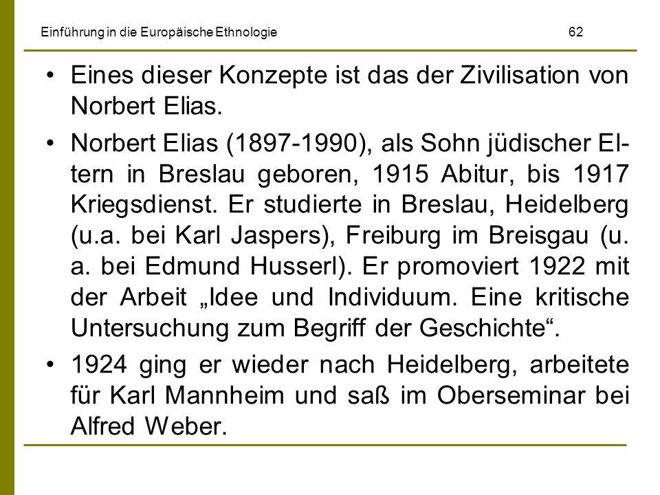 Einführung in die Europäische Ethnologie 62 Eines dieser Konzepte ist das der Zivilisation von Norbert Elias. Norbert Elias (1897-1990), als Sohn jüdi