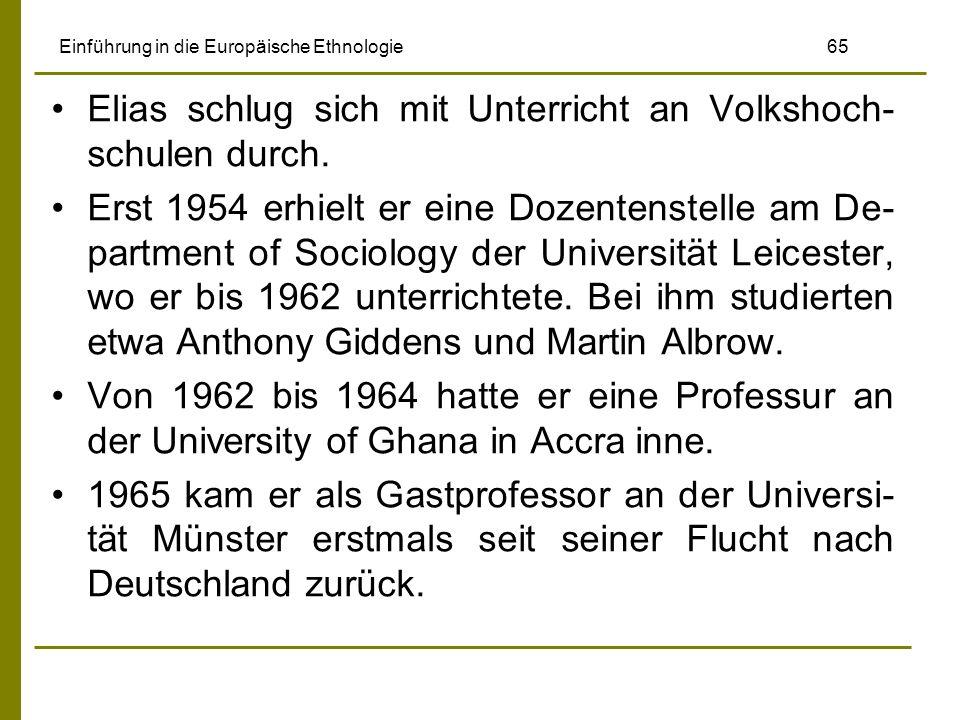 Einführung in die Europäische Ethnologie 65 Elias schlug sich mit Unterricht an Volkshoch- schulen durch. Erst 1954 erhielt er eine Dozentenstelle am