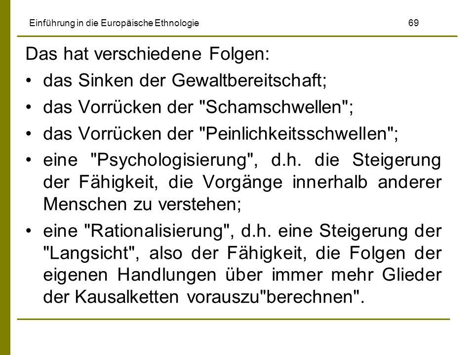 Einführung in die Europäische Ethnologie 69 Das hat verschiedene Folgen: das Sinken der Gewaltbereitschaft; das Vorrücken der Schamschwellen ; das Vorrücken der Peinlichkeitsschwellen ; eine Psychologisierung , d.h.