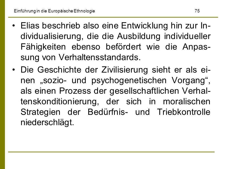 Einführung in die Europäische Ethnologie 75 Elias beschrieb also eine Entwicklung hin zur In- dividualisierung, die die Ausbildung individueller Fähigkeiten ebenso befördert wie die Anpas- sung von Verhaltensstandards.