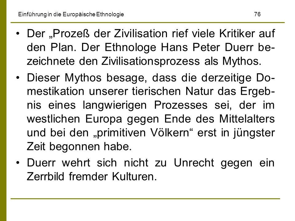 Einführung in die Europäische Ethnologie 76 Der Prozeß der Zivilisation rief viele Kritiker auf den Plan. Der Ethnologe Hans Peter Duerr be- zeichnete