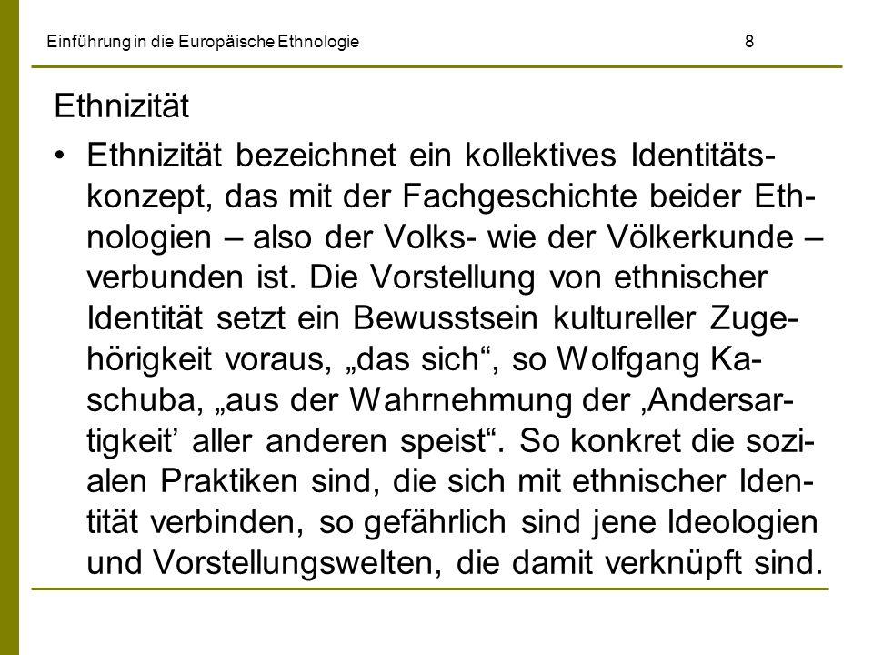Einführung in die Europäische Ethnologie8 Ethnizität Ethnizität bezeichnet ein kollektives Identitäts- konzept, das mit der Fachgeschichte beider Eth- nologien – also der Volks- wie der Völkerkunde – verbunden ist.