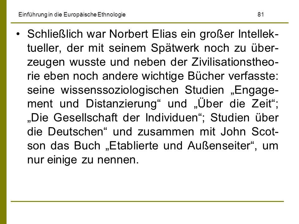 Einführung in die Europäische Ethnologie 81 Schließlich war Norbert Elias ein großer Intellek- tueller, der mit seinem Spätwerk noch zu über- zeugen w