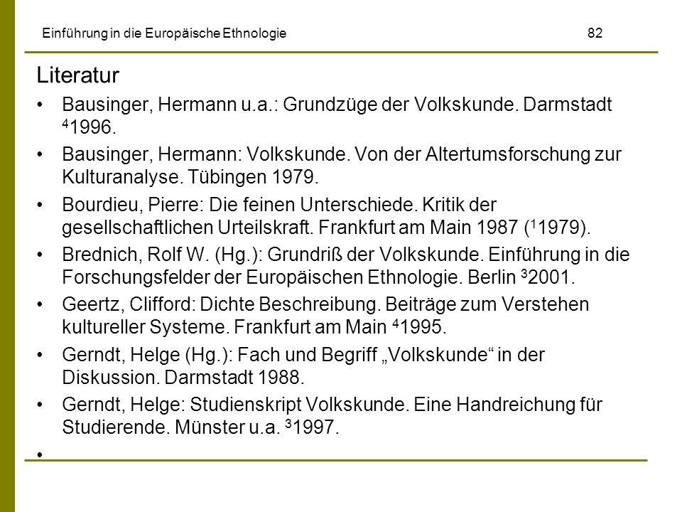 Einführung in die Europäische Ethnologie 82 Literatur Bausinger, Hermann u.a.: Grundzüge der Volkskunde. Darmstadt 4 1996. Bausinger, Hermann: Volksku