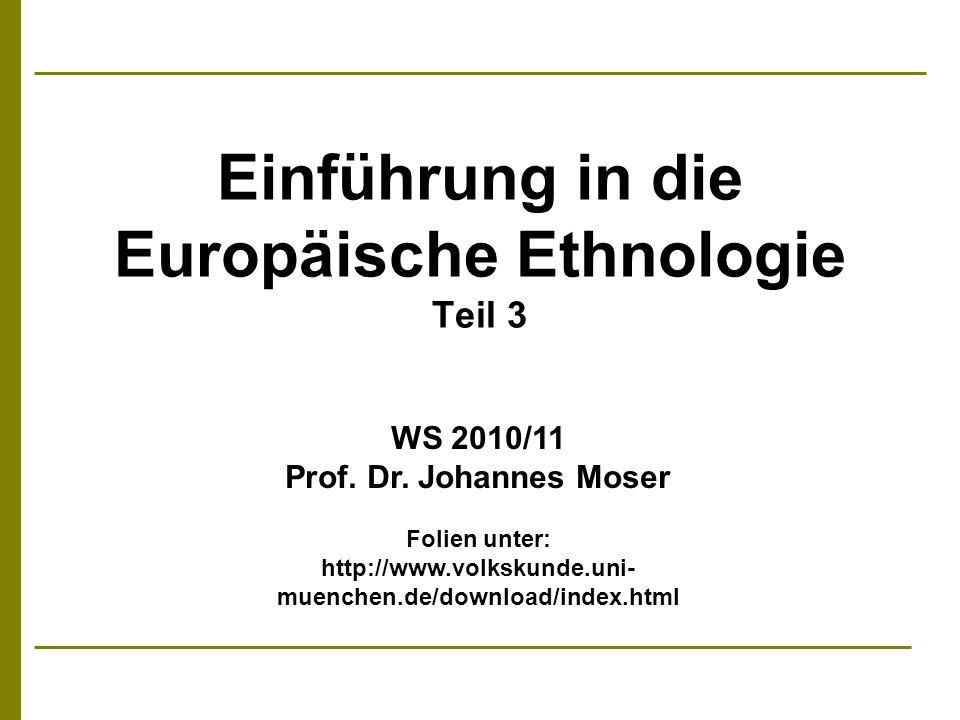 Einführung in die Europäische Ethnologie Teil 3 WS 2010/11 Prof. Dr. Johannes Moser Folien unter: http://www.volkskunde.uni- muenchen.de/download/inde