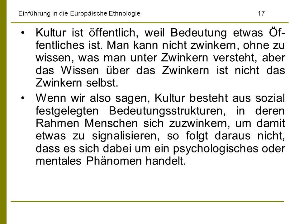 Einführung in die Europäische Ethnologie17 Kultur ist öffentlich, weil Bedeutung etwas Öf- fentliches ist. Man kann nicht zwinkern, ohne zu wissen, wa