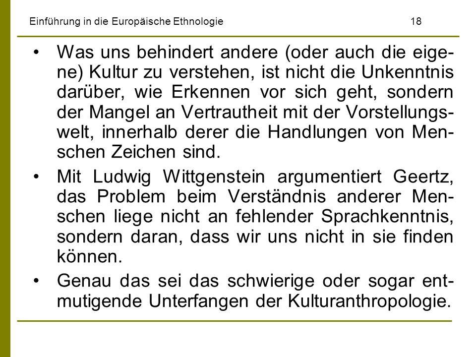 Einführung in die Europäische Ethnologie18 Was uns behindert andere (oder auch die eige- ne) Kultur zu verstehen, ist nicht die Unkenntnis darüber, wi
