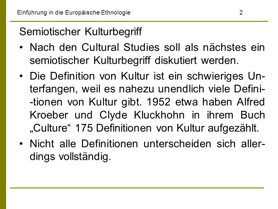 Einführung in die Europäische Ethnologie2 Semiotischer Kulturbegriff Nach den Cultural Studies soll als nächstes ein semiotischer Kulturbegriff diskut