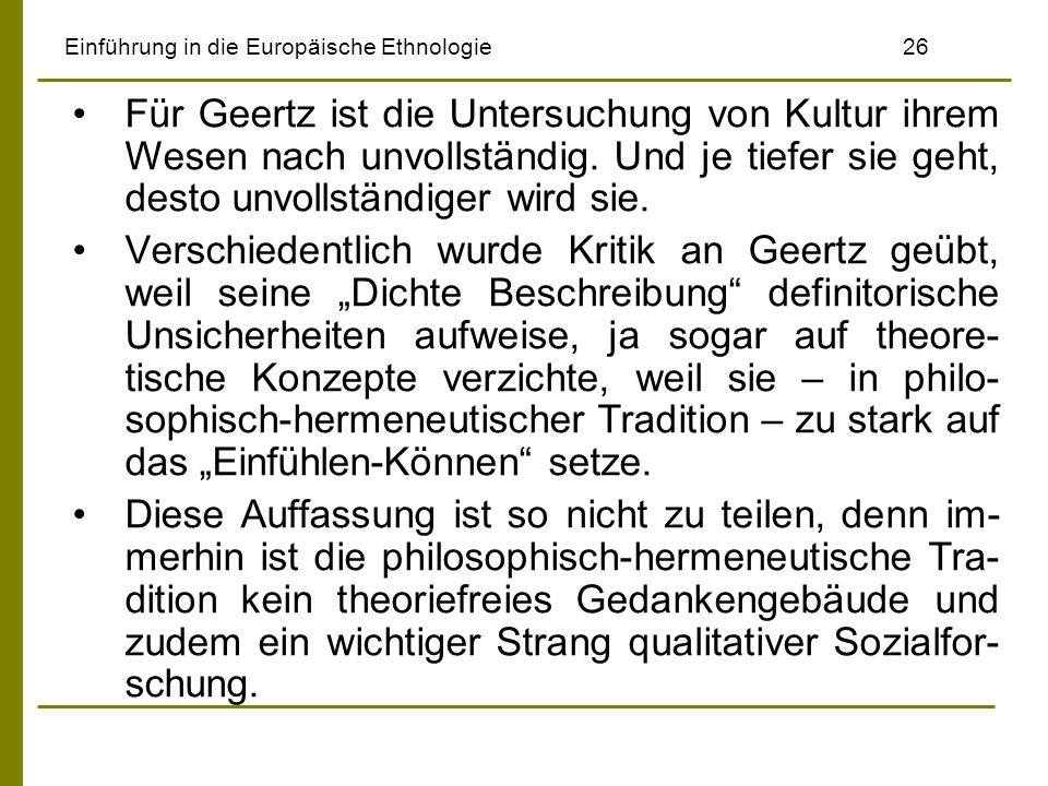 Einführung in die Europäische Ethnologie26 Für Geertz ist die Untersuchung von Kultur ihrem Wesen nach unvollständig. Und je tiefer sie geht, desto un