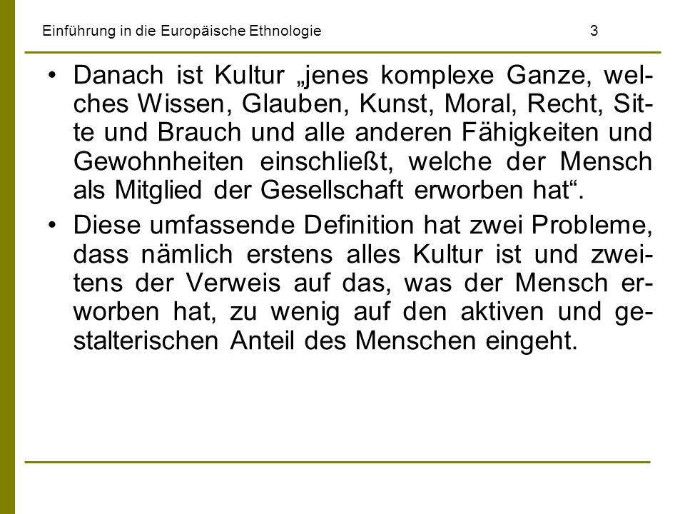Einführung in die Europäische Ethnologie3 Danach ist Kultur jenes komplexe Ganze, wel- ches Wissen, Glauben, Kunst, Moral, Recht, Sit- te und Brauch u