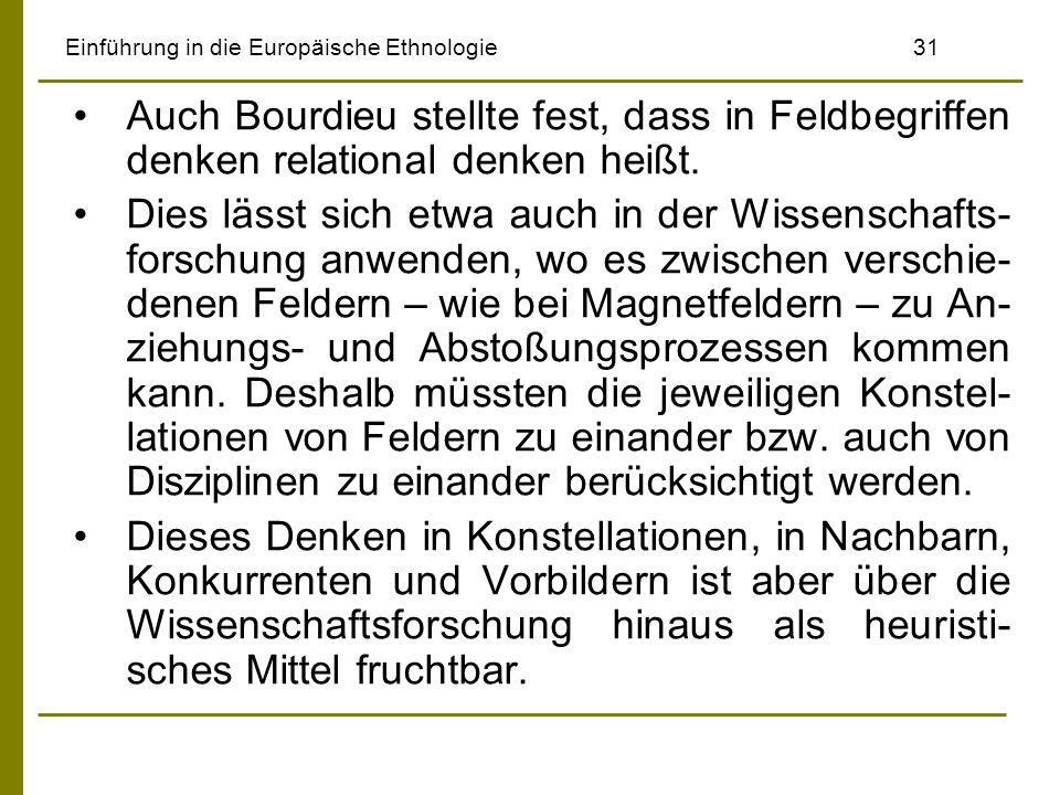 Einführung in die Europäische Ethnologie31 Auch Bourdieu stellte fest, dass in Feldbegriffen denken relational denken heißt. Dies lässt sich etwa auch