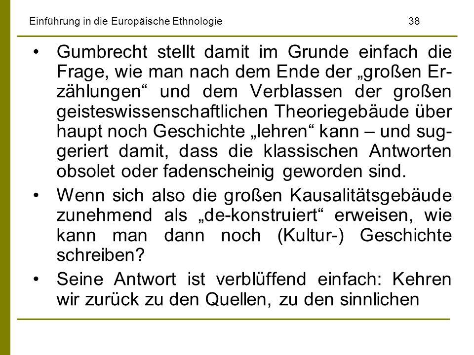 Einführung in die Europäische Ethnologie38 Gumbrecht stellt damit im Grunde einfach die Frage, wie man nach dem Ende der großen Er- zählungen und dem