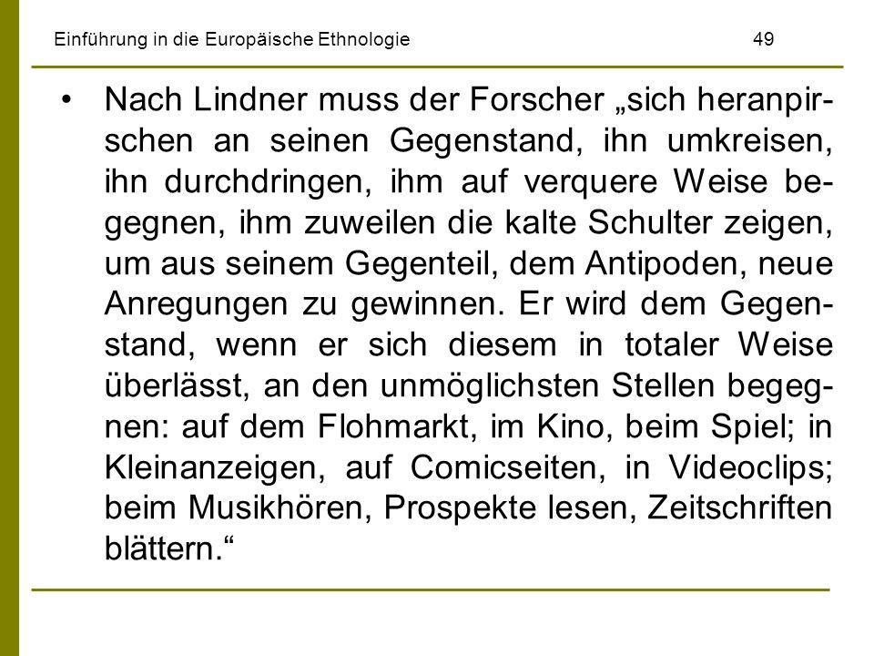 Einführung in die Europäische Ethnologie49 Nach Lindner muss der Forscher sich heranpir- schen an seinen Gegenstand, ihn umkreisen, ihn durchdringen,