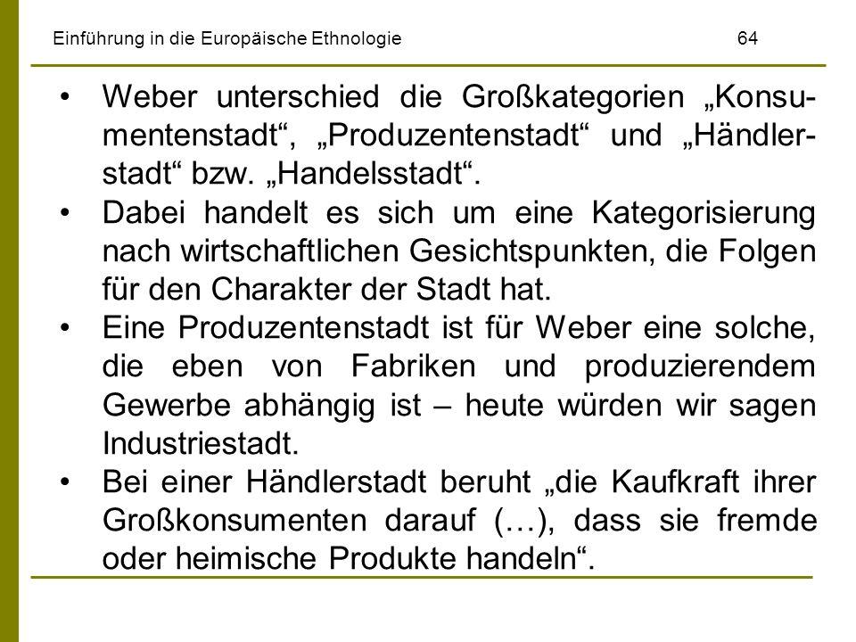 Einführung in die Europäische Ethnologie64 Weber unterschied die Großkategorien Konsu- mentenstadt, Produzentenstadt und Händler- stadt bzw. Handelsst