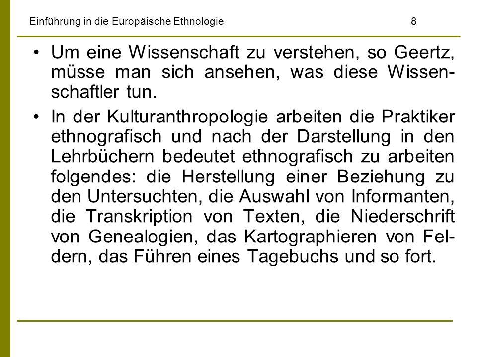 Einführung in die Europäische Ethnologie9 Aber nicht diese Techniken und Verfahrens- weisen, die diese Forschungsarbeit bestimmen, sind entscheidend, sondern es sei die besondere geistige Anstrengung, die hinter allem steht, das komplizierte intellektuelle Wagnis der dichten Beschreibung.