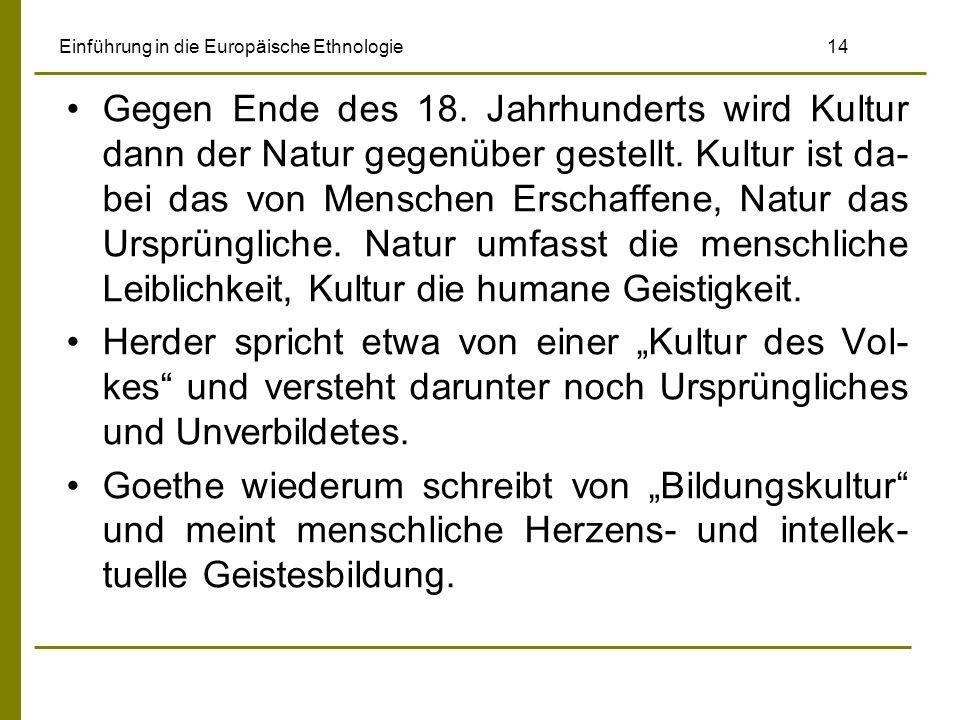 Einführung in die Europäische Ethnologie 14 Gegen Ende des 18. Jahrhunderts wird Kultur dann der Natur gegenüber gestellt. Kultur ist da- bei das von