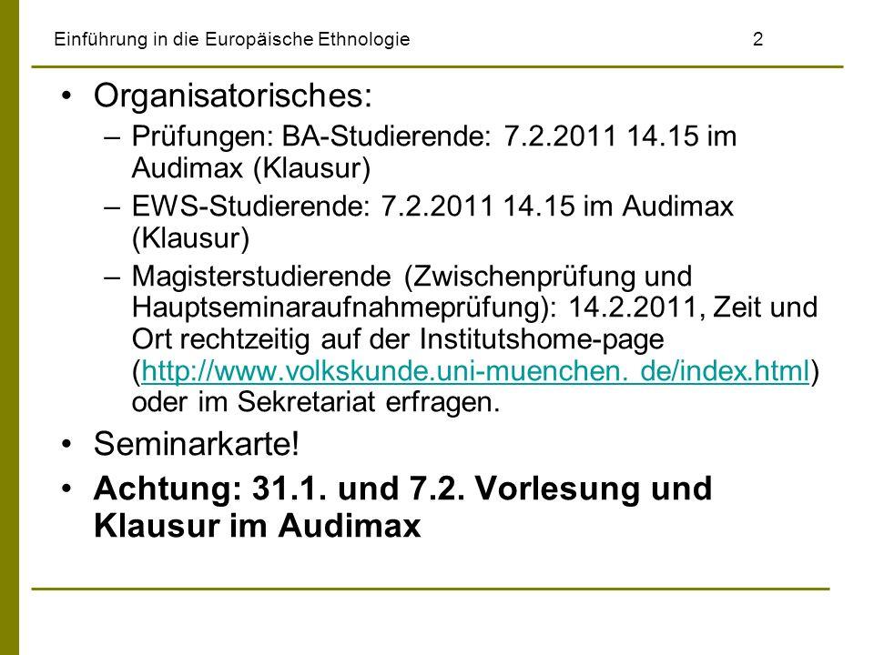 Einführung in die Europäische Ethnologie2 Organisatorisches: –Prüfungen: BA-Studierende: 7.2.2011 14.15 im Audimax (Klausur) –EWS-Studierende: 7.2.201