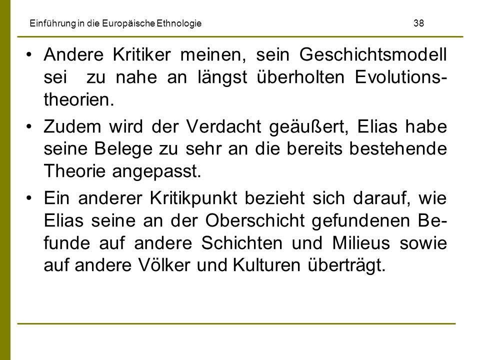 Einführung in die Europäische Ethnologie 38 Andere Kritiker meinen, sein Geschichtsmodell sei zu nahe an längst überholten Evolutions- theorien. Zudem