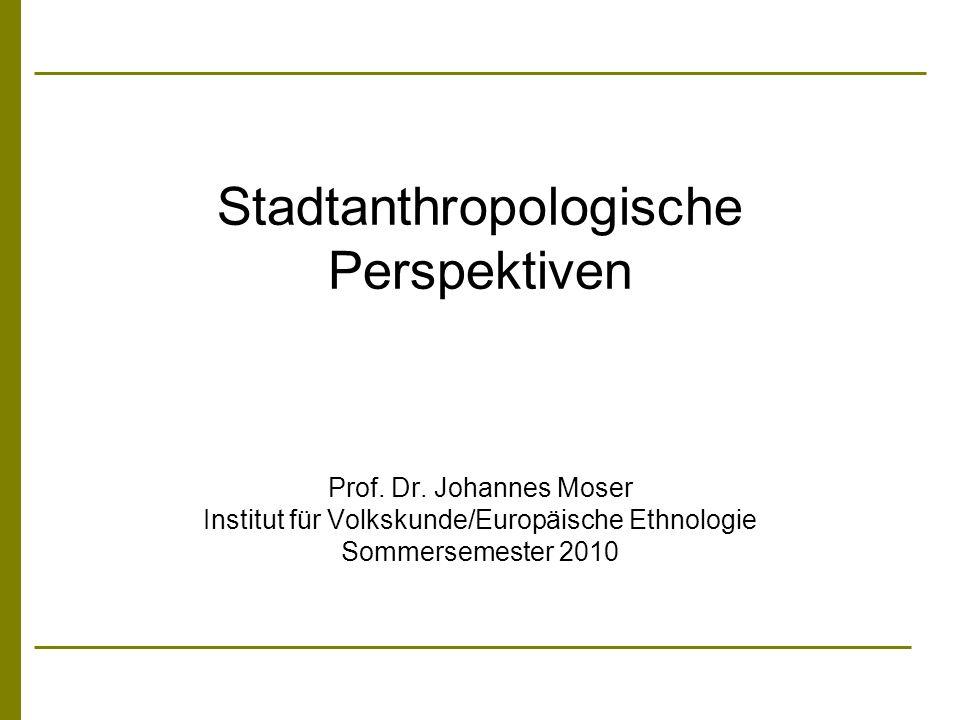 Stadtanthropologische Perspektiven Prof. Dr. Johannes Moser Institut für Volkskunde/Europäische Ethnologie Sommersemester 2010