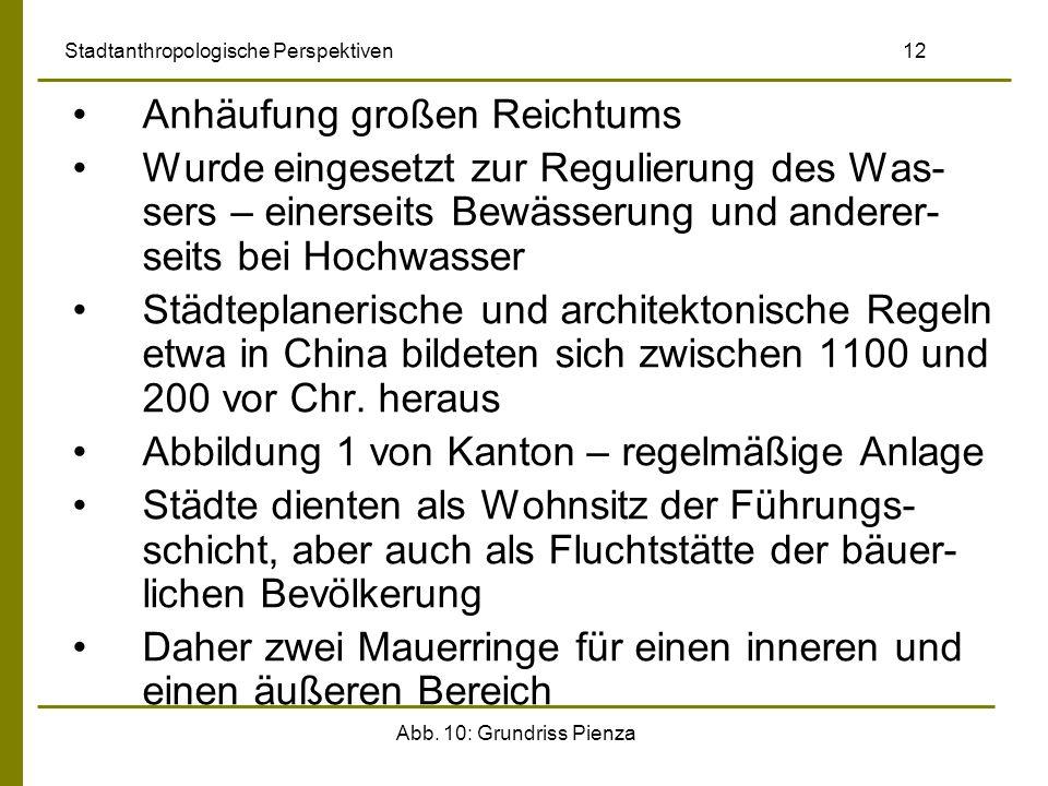 Abb. 10: Grundriss Pienza Stadtanthropologische Perspektiven 12 Anhäufung großen Reichtums Wurde eingesetzt zur Regulierung des Was- sers – einerseits