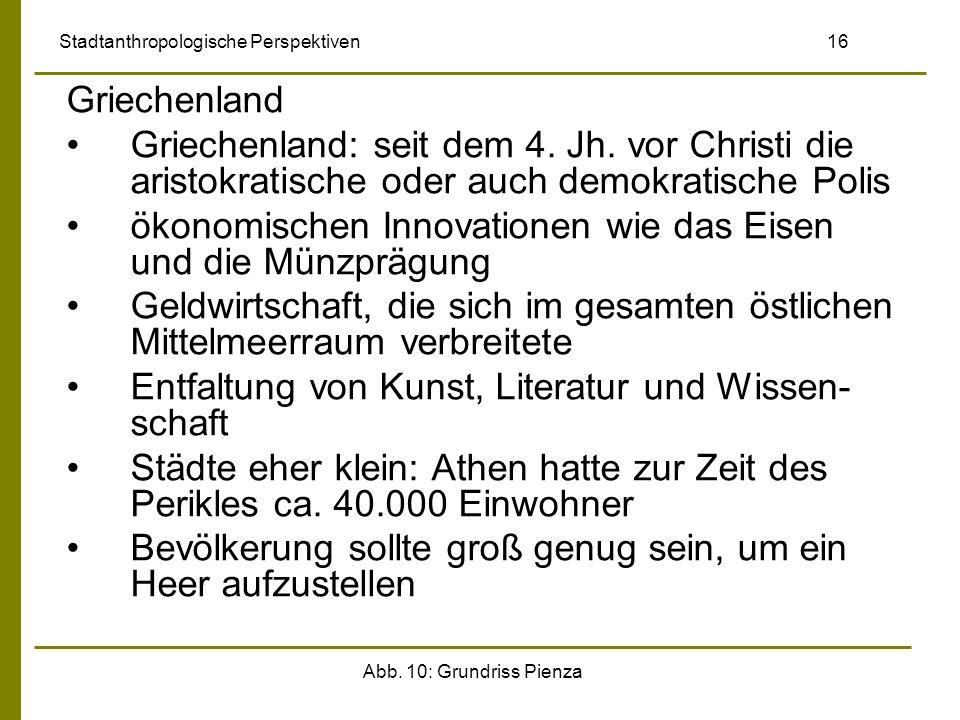 Abb. 10: Grundriss Pienza Stadtanthropologische Perspektiven 16 Griechenland Griechenland: seit dem 4. Jh. vor Christi die aristokratische oder auch d