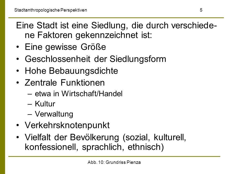 Abb. 10: Grundriss Pienza Stadtanthropologische Perspektiven 5 Eine Stadt ist eine Siedlung, die durch verschiede- ne Faktoren gekennzeichnet ist: Ein