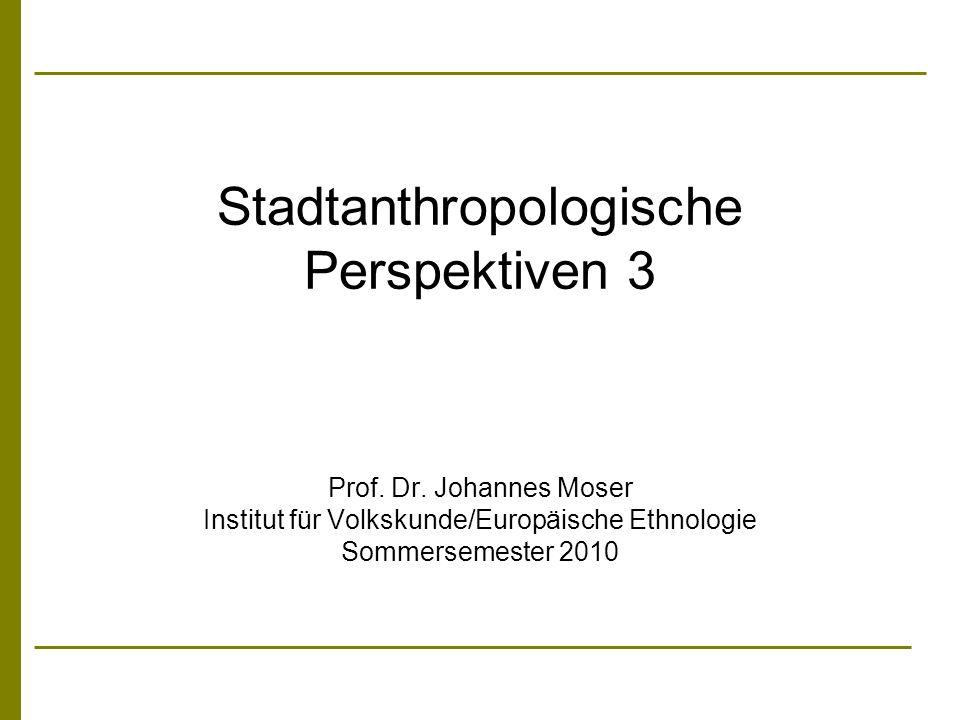 Stadtanthropologische Perspektiven 3 Prof. Dr. Johannes Moser Institut für Volkskunde/Europäische Ethnologie Sommersemester 2010