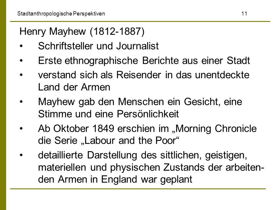 Stadtanthropologische Perspektiven 11 Henry Mayhew (1812-1887) Schriftsteller und Journalist Erste ethnographische Berichte aus einer Stadt verstand s