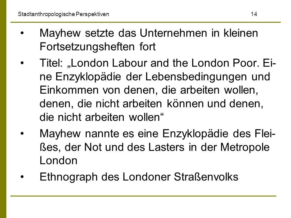 Stadtanthropologische Perspektiven 14 Mayhew setzte das Unternehmen in kleinen Fortsetzungsheften fort Titel: London Labour and the London Poor. Ei- n