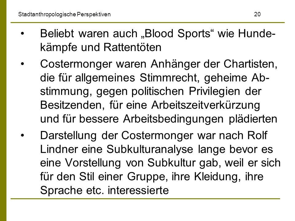 Stadtanthropologische Perspektiven 20 Beliebt waren auch Blood Sports wie Hunde- kämpfe und Rattentöten Costermonger waren Anhänger der Chartisten, di