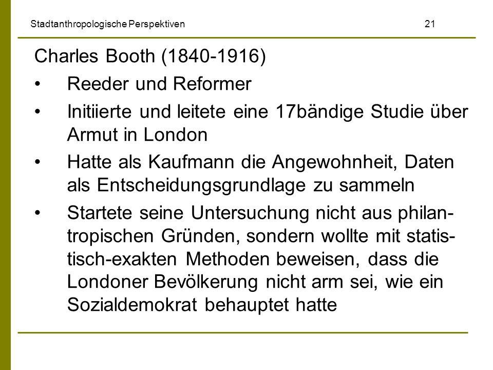 Stadtanthropologische Perspektiven 21 Charles Booth (1840-1916) Reeder und Reformer Initiierte und leitete eine 17bändige Studie über Armut in London