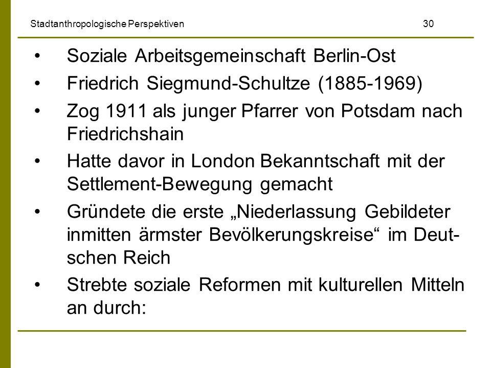Stadtanthropologische Perspektiven 30 Soziale Arbeitsgemeinschaft Berlin-Ost Friedrich Siegmund-Schultze (1885-1969) Zog 1911 als junger Pfarrer von P