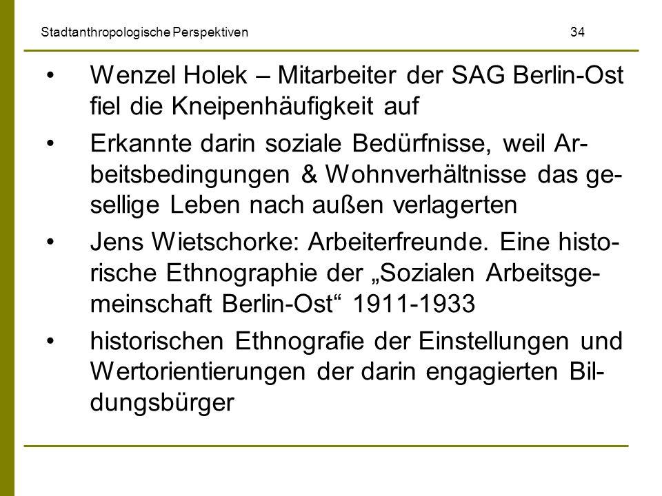 Stadtanthropologische Perspektiven 34 Wenzel Holek – Mitarbeiter der SAG Berlin-Ost fiel die Kneipenhäufigkeit auf Erkannte darin soziale Bedürfnisse,