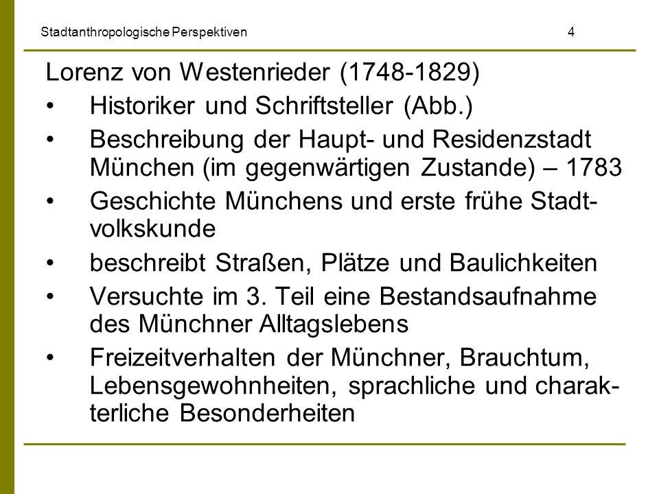 Stadtanthropologische Perspektiven 4 Lorenz von Westenrieder (1748-1829) Historiker und Schriftsteller (Abb.) Beschreibung der Haupt- und Residenzstad