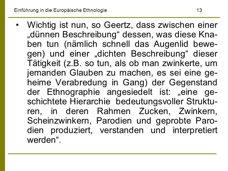 Einführung in die Europäische Ethnologie13 Wichtig ist nun, so Geertz, dass zwischen einer dünnen Beschreibung dessen, was diese Kna- ben tun (nämlich schnell das Augenlid bewe- gen) und einer dichten Beschreibung dieser Tätigkeit (z.B.