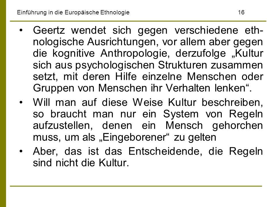 Einführung in die Europäische Ethnologie16 Geertz wendet sich gegen verschiedene eth- nologische Ausrichtungen, vor allem aber gegen die kognitive Anthropologie, derzufolge Kultur sich aus psychologischen Strukturen zusammen setzt, mit deren Hilfe einzelne Menschen oder Gruppen von Menschen ihr Verhalten lenken.